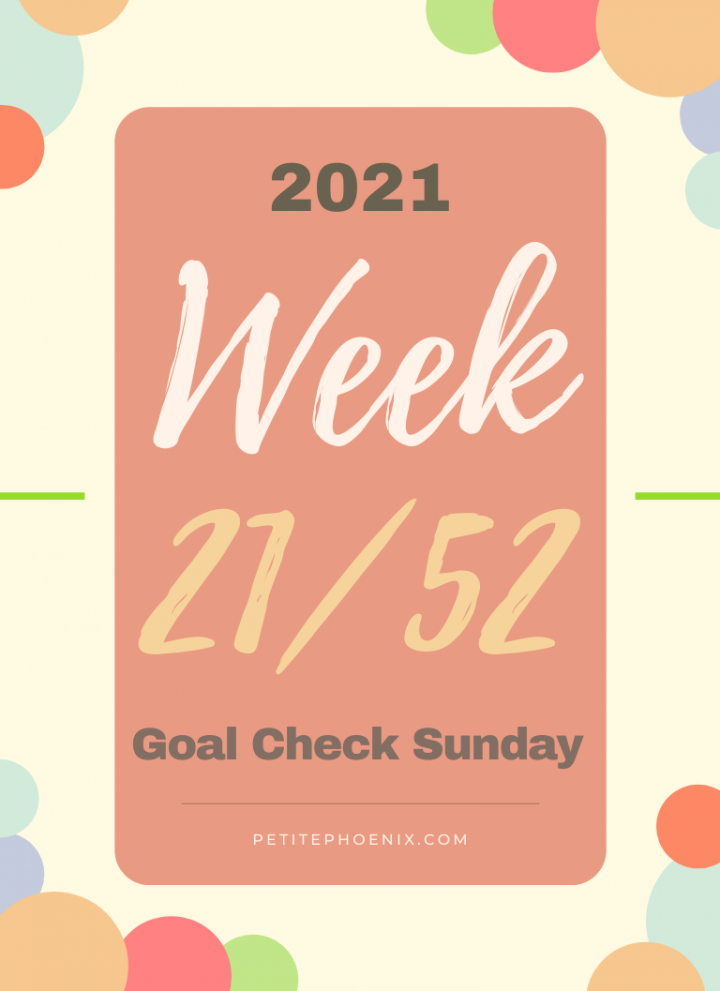 2021: Week 21/52 – Goal Check Sunday. Petite Phoenix.